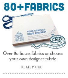 Over 80 fabrics, or choose your own designer fabric